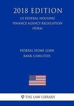 Federal Home Loan Bank Liabilities (Us Federal Housing Finance Agency Regulation) (Fhfa) (2018 Edition)