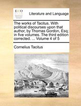 The Works of Tacitus. with Political Discourses Upon That Author, by Thomas Gordon, Esq; In Five Volumes. the Third Edition Corrected. ... Volume 4 of 5