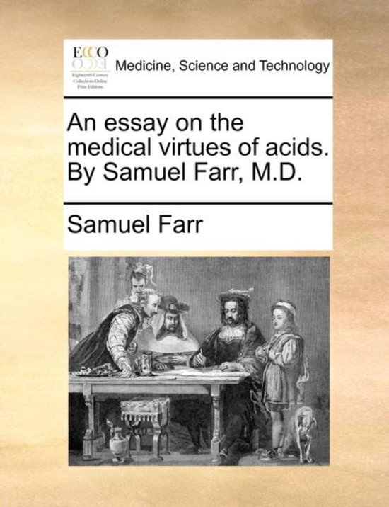 An Essay on the Medical Virtues of Acids. by Samuel Farr, M.D