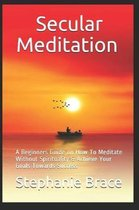 Secular Meditation A Beginners Guide on How To Meditate Without Spirituality & Achieve Your Goals Towards Success