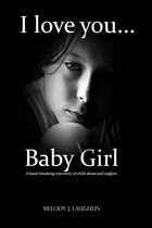 I Love You Baby Girl... A heartbreaking true story of child abuse and neglect.