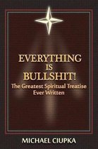 Everything Is Bullshit! the Greatest Spiritual Treatise Ever Written