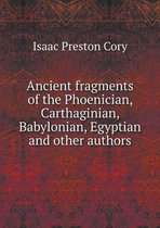 Ancient Fragments of the Phoenician, Carthaginian, Babylonian, Egyptian and Other Authors