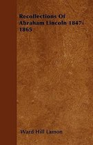 Recollections Of Abraham Lincoln 1847-1865