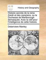 Histoire Secrete de La Reine Zarah Et Des Zaraziens, Ou La Duchesse de Marlborough Demasque. Avec La Clef Pour L'Intelligence de Cette Histoire.