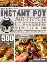The Complete Instant Pot Air Fryer Lid Pressure Cooker Cookbook