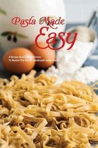 Pasta Made Easy- A Recipe Book For Beginners To Master The Art Of Handmade Italian Pasta