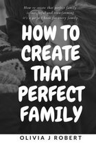How to Create That Perfect Family: Marriage and Relationship