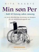 Min søn Per - født til forsorg uden omsorg - en mors åbenhjertige beretning om kampen for sin multihandicappede søn