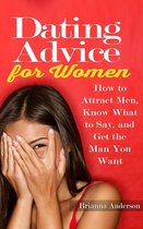 Dating Advice for Women: How to Attract Men, Know What to Say, and Get the Man You Want