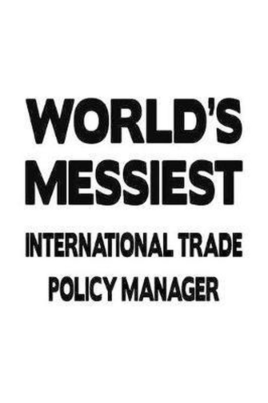 World's Messiest International Trade Policy Manager: Funny International Trade Policy Manager Notebook, International Trade Policy Managing/Organizer