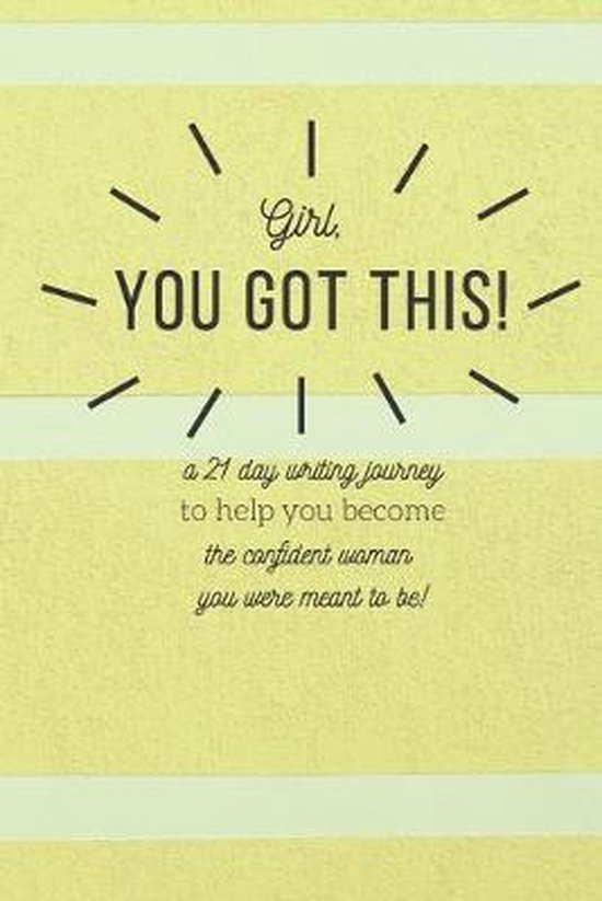 Girl, You Got This: A 21 Day Writing Journey To Help You Become The Confident Woman You Were Meant To Be!