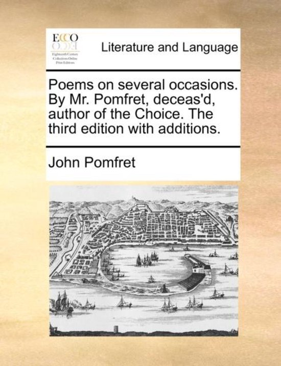 Poems on Several Occasions. by Mr. Pomfret, Deceas'd, Author of the Choice. the Third Edition with Additions