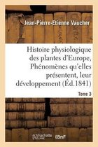 Histoire physiologique des plantes d'Europe, Exposition des phenomenes qu'elles presentent Tome 3
