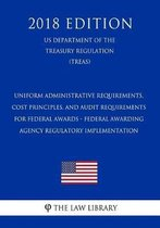 Uniform Administrative Requirements, Cost Principles, and Audit Requirements for Federal Awards - Federal Awarding Agency Regulatory Implementation (Us Department of the Treasury Regulation) (Treas) (2018 Edition)