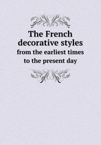 The French Decorative Styles from the Earliest Times to the Present Day