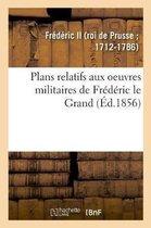 Plans relatifs aux oeuvres militaires de Frederic le Grand, reimprimes sur les planches originales