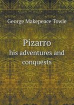 Pizarro His Adventures and Conquests
