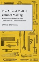 The Art And Craft Of Cabinet-Making - A Practical Handbook To The Constuction Of Cabinet Furniture