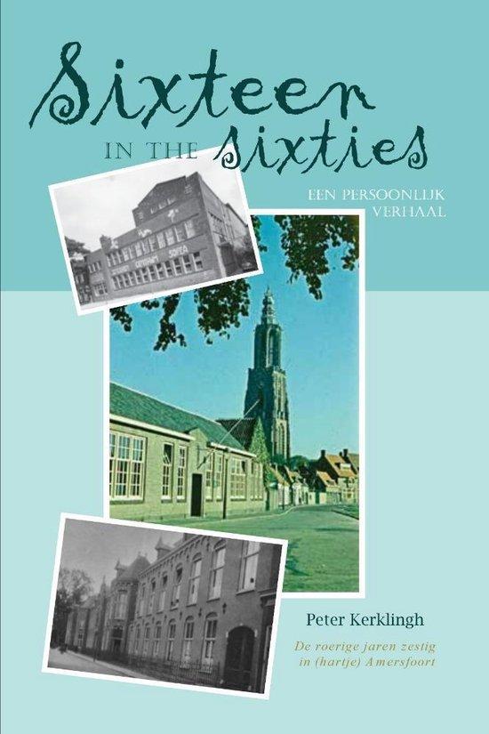 Sixteen in the sixties: een persoonlijk verhaal - de roerige jaren zestig in (hartje) amersfoort - Peter Kerklingh | Fthsonline.com
