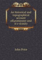 An Historical and Topographical Account Ofleominster and It's Vicinity