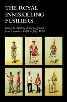 ROYAL INNISKILLING FUSILIERSBeing the History of the Regiment from December 1688 to July 1914