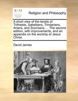 A Short View of the Tenets of Tritheists, Sabellians, Trinitarians, Arians, and Socinians; ... the Second Edition, with Improvements, and an Appendix on the Worship of Jesus Christ.