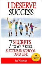 I Deserve Success - 7 Secrets to Your Kid's Success in School and Life