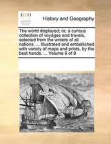 The World Displayed; Or, a Curious Collection of Voyages and Travels, Selected from the Writers of All Nations. ... Illustrated and Embellished with Variety of Maps and Prints, by the Best Hands. ... Volume 6 of 8