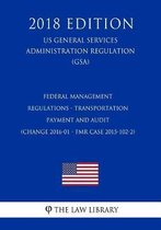 Federal Management Regulations - Transportation Payment and Audit (Change 2016-01 - Fmr Case 2015-102-2) (Us General Services Administration Regulation) (Gsa) (2018 Edition)