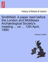 Smithfield. a Paper Read Before the London and Middlesex Arch ological Society's Meeting ... on ... 12th April, 1880.