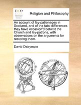 An Account of Lay-Patronages in Scotland, and of the Fatal Differences They Have Occasion'd Betwixt the Church and Lay-Patrons, with Observations on the Arguments for Restoring Them.