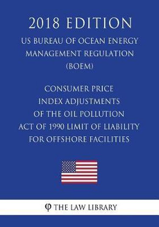 Consumer Price Index Adjustments of the Oil Pollution Act of 1990 Limit of Liability for Offshore Facilities (Us Bureau of Ocean Energy Management Regulation) (Boem) (2018 Edition)