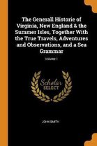 The Generall Historie of Virginia, New England & the Summer Isles, Together with the True Travels, Adventures and Observations, and a Sea Grammar; Volume 1