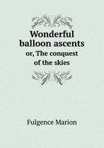Wonderful Balloon Ascents Or, the Conquest of the Skies