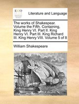 The Works of Shakespear. Volume the Fifth. Containing, King Henry VI. Part II. King Henry VI. Part III. King Richard III. King Henry VIII. Volume 5 of 8