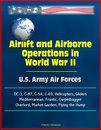 Airlift and Airborne Operations in World War II: U.S. Army Air Forces, DC-3, C-87, C-54, C-69, Helicopters, Gliders, Mediterranean, Frantic, Carpetbagger, Overlord, Market Garden, Flying the Hump