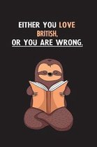 Either You Love British, Or You Are Wrong.