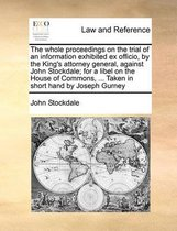 The Whole Proceedings on the Trial of an Information Exhibited Ex Officio, by the King's Attorney General, Against John Stockdale; For a Libel on the House of Commons, ... Taken in Short Hand by Joseph Gurney