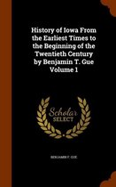 History of Iowa from the Earliest Times to the Beginning of the Twentieth Century by Benjamin T. Gue Volume 1