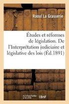 Etudes et reformes de legislation. De l'Interpretation judiciaire et legislative des lois