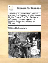The Works of Shakespear. Volume the First. the Tempest. a Midsummer-Night's Dream. the Two Gentlemen of Verona. the Merry Wives of Windsor. Measure for Measure. Volume 1 of 8