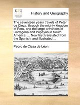 The Seventeen Years Travels of Peter de Cieza, Through the Mighty Kingdom of Peru, and the Large Provinces of Cartagena and Popayan in South America