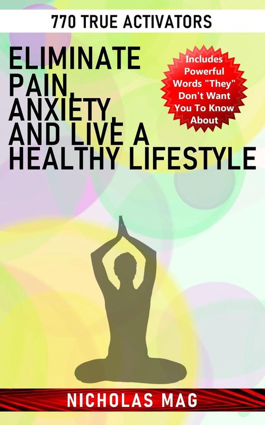 Eliminate Pain, Anxiety, and Live a Healthy Lifestyle: 770 True Activators