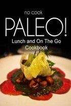 No-Cook Paleo! - Lunch and on the Go Cookbook