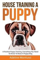 House Training a Puppy: A Positive Puppy Training, Everything You Need to Know to Raise a Puppy/Dog