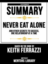 Extended Summary | Never Eat Alone: And Other Secrets To Success, One Relationship At A Time - Based On The Book By Keith Ferrazzi