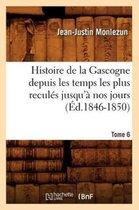 Histoire de la Gascogne Depuis Les Temps Les Plus Recul�s Jusqu'� Nos Jours. Tome 6 (�d.1846-1850)