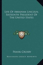 Life of Abraham Lincoln, Sixteenth President of the United States