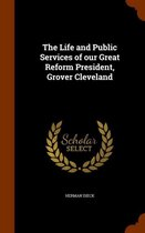 The Life and Public Services of Our Great Reform President, Grover Cleveland
